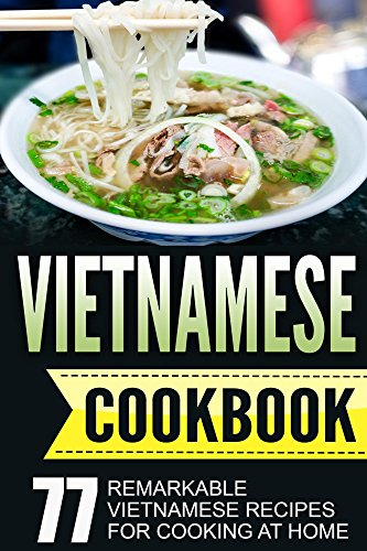 Vietnamese Cookbook: 77 Remarkable Vietnamese Recipes for Cooking at Home (Vietnamese Cookbook, Vietnamese Cooking Book 1) by Linh Vu