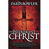 The Intolerant Christ: Purifying Modern Christianity Through the Original Demands of Jesus and His Apostles ~ Darin Bowler