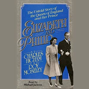 Elizabeth and Philip: The Untold Story of the Queen of England and Her Prince | [Charles Highman, Ray Mosely]