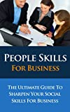 People Skills For Business - The Ultimate Guide to Sharpen Your Social Skills for Business (People Skills For Business, People Styles At Work, People Skills, ... People Skills At Work, Communication Skills)
