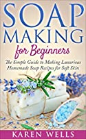 Soap Making for Beginners: The Simple Guide to Making Luxurious Homemade Soap Recipes for Soft Skin (30 Soothing DIY Natural Soap Recipes for Beginners) ... Beauty Products Book 1) (English Edition)