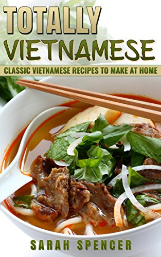 Totally Vietnamese: Classic Vietnamese Recipes to Make at Home by Sarah Spencer