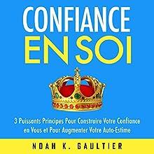 Confiance en Soi: 3 puissants principes pour construire votre confiance et pour augmenter votre auto-estime | Livre audio Auteur(s) : Noah K. Gaultier Narrateur(s) : Jerome C.