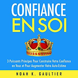 Confiance en Soi: 3 puissants principes pour construire votre confiance et pour augmenter votre auto-estime Audiobook