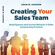 Creating Your Sales Team: Belief Systems and Human Behavior in Sales; Constructing a Culture | Livre audio Auteur(s) : John M. Hanson Narrateur(s) : Andrew L. Barnes