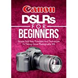 Photography: Canon DSLRs For Beginners: Photo: Simple And Easy Principles And Techniques To Taking Great Photographs With Your Canon DSLR (Still, Photograph, ... Focus, Portrait) (DSLR Cameras Book 5) ~ Crys Kirkland