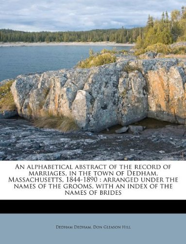 An alphabetical abstract of the record of marriages, in the town of Dedham, Massachusetts, 1844-1890: arranged under the names of the grooms, with an index of the names of brides