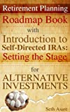 Retirement Planning Roadmap Book with Introduction to Self-Directed IRAs: Setting the Stage for Alternative Investments
