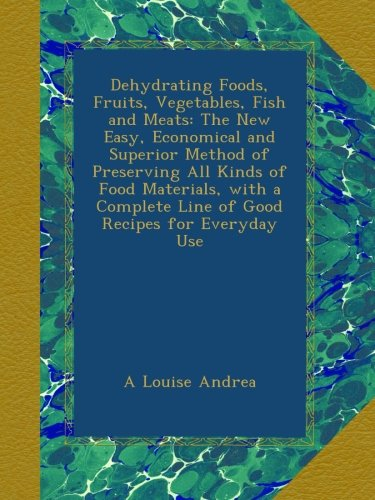 Dehydrating Foods, Fruits, Vegetables, Fish and Meats: The New Easy, Economical and Superior Method of Preserving All Kinds of Food Materials, with a Complete Line of Good Recipes for Everyday Use by A Louise Andrea