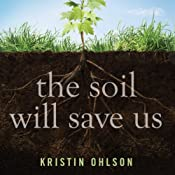The Soil Will Save Us: How Scientists, Farmers, and Ranchers Are Tending the Soil to Reverse Global Warming | [Kristin Ohlson]