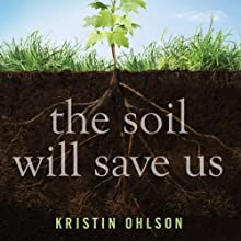 The Soil Will Save Us: How Scientists, Farmers, and Ranchers Are Tending the Soil to Reverse Global Warming (       UNABRIDGED) by Kristin Ohlson Narrated by Dina Pearlman