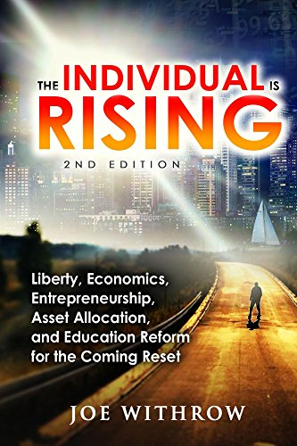 Book: The Individual is Rising - 2nd Edition - Liberty, Economics, Entrepreneurship, Asset Allocation, and Education Reform for the Coming Reset by Joe Withrow