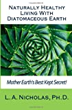 L. A. Nicholas Ph. D. Naturally Healthy Living with Diatomaceous Earth: You, your home, and your pets can be healthier using Mother Earth's Best Kept Secret!: 1 (Simply Smarter Living)