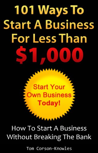 101 Ways To Start A Business For Less Than $1,000: How To Start A Business Without Breaking The Bank (Business Plans, Stories and Strategies From Startup Entrepreneurs)