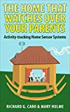 The Home That Watches Over Your Parents: Activity-tracking Home Sensor Systems (Aging in Place Technology Book 1)