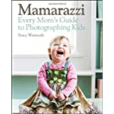 Mamarazzi: Every Mom's Guide to Photographing Kids ~ Stacy Wasmuth