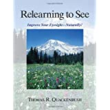 Relearning to See: Improve Your Eyesight Naturally! ~ Thomas R. Quackenbush