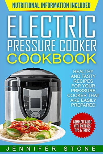 Electric Pressure Cooker Cookbook: Healthy and Tasty Recipes for Your Pressure Cooker That are Easily Prepared by Jennifer Stone