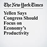 Yellen Says Congress Should Focus on Economy's Productivity | Binyamin Appelbaum