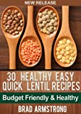 30 Healthy Easy Quick Lentil Recipes (Brad Armstrong Healthy Eating)