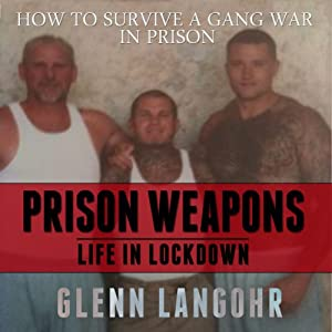 How to Make Prison Weapons to Survive a Gang War in Prison: Life in Lockdown | [Glenn Langohr]