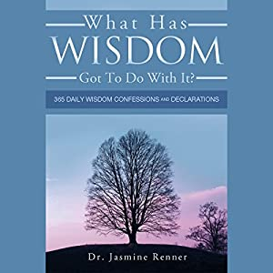What Has Wisdom Got to Do With It? - 365 Daily Wisdom Confessions and Declarations Audiobook