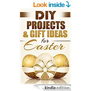 DIY Projects & Gift Ideas for Easter: Amazingly Easy Guided Gift Ideas For Beginners To The More Experienced (with Pictures!) (DIY, Do It Yourself, Holiday ... DIY Gifts, Easter, Holiday Recipes Book 1)