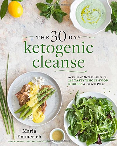 The 30-Day Ketogenic Cleanse: Reset Your Metabolism with 160 Tasty Whole-Food Recipes & Meal Plans