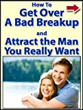 How To Get Over A Bad Breakup And Attract The Man You Really Want
