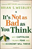 Brian S. Wesbury It's Not as Bad as You Think: Why Capitalism Trumps Fear and the Economy Will Thrive: What to Do When the World's Economy Seems to Be Unravelling