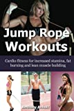 Jump Rope Workouts: Cardio fitness for increased stamina, lean muscle building and fat burning (crossfit, aerobic exercise, burn fat, lose weight fast Book 1) (English Edition)