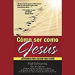 Cómo ser como Jesús [How to Be Like Jesus]: Lecciones para seguir sus pasos | Pat Williams,Jim Denney,M. C. Aguilera - traductor