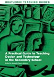 img - for A Practical Guide to Teaching Design and Technology in the Secondary School (Routledge Teaching Guides) book / textbook / text book