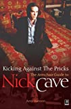 Amy Hanson NICK CAVE: KICKING AGAINST THE PRICKS: An Armchair Guide to Nick Cave