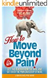 HEALING: How to Move Beyond Pain! Lift the Burden from the Soul and Get Over the Pain Caused by Others (Heal Your Life)
