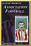 Ernest Needham Association Football Ernest Needham (England and Sheffield United) (Classic Reprint) (Classic Reprint Series)