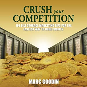 Crush Your Competition: 101 Self Storage Marketing Tips for the Fastest Way to Huge Profits | [Marc Goodin]