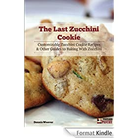 The Last Zucchini Cookie: Customizable Zucchini Cookie Recipes and Other Guides to Baking with Zucchini