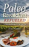 Paleo Breakfast Refueled: 15 Delicious Recipes to Fuel Your Day (Caveman Diet, Healthy Food, Natural Diet, Stone Age Food, Raw Food, Raw Diet)