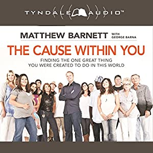 The Cause Within You: Finding the One Great Thing You Were Created to Do in This World | [Matthew Barnett]