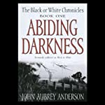 Abiding Darkness: Book One of The Black or White Chronicles (       UNABRIDGED) by John Aubrey Anderson Narrated by Lillian Thayer