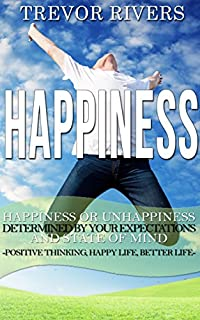 Happiness: Happiness Or Unhappiness Determined By Your State Of Mind And Expectations Positive Thinking, Happy Life, Better Life by Trevor Rivers ebook deal