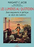 echange, troc Margaret C. Jacob - Les Lumières au quotidien : Franc-Maçonnerie et Politique au siècle des lumières