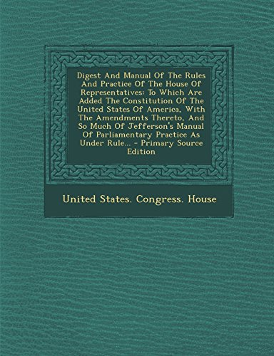 Digest And Manual Of The Rules And Practice Of The House Of Representatives: To Which Are Added The Constitution Of The United States Of America, With ... Parliamentary Practice As Under Rule... - P