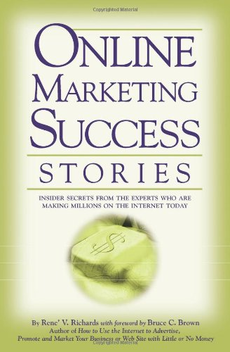 Online Marketing Success Stories: Insider Secrets, From The Experts Who Are Making Millions On The Internet Today