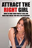 Attract The Right Girl: How To Find Your Perfect Girl And Make Her Chase You For A Relationship