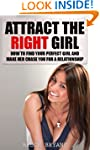 Attract The Right Girl: How To Find Y...