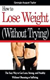 How to Lose Weight Without Trying: The Easy Way to Get Lean, Strong, and Healthy Without Obsessing or Suffering
