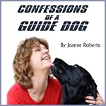 Confessions of a Guide Dog: A Dog's View of His Blind Owner's Life | Joanne Roberts