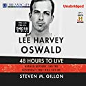 Lee Harvey Oswald: 48 Hours to Live: Oswald, Kennedy and the Conspiracy that Will Not Die (       UNABRIDGED) by Steven M. Gillon Narrated by Michael Lackey